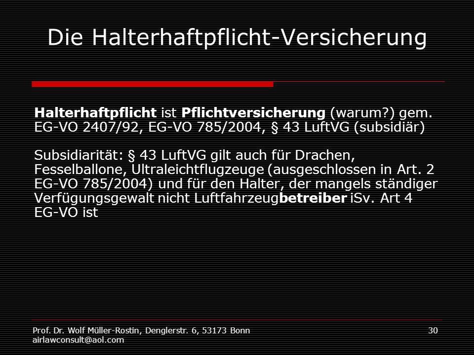 Prof. Dr. Wolf Müller-Rostin, Denglerstr. 6, 53173 Bonn airlawconsult@aol.com 30 Die Halterhaftpflicht-Versicherung Halterhaftpflicht ist Pflichtversi