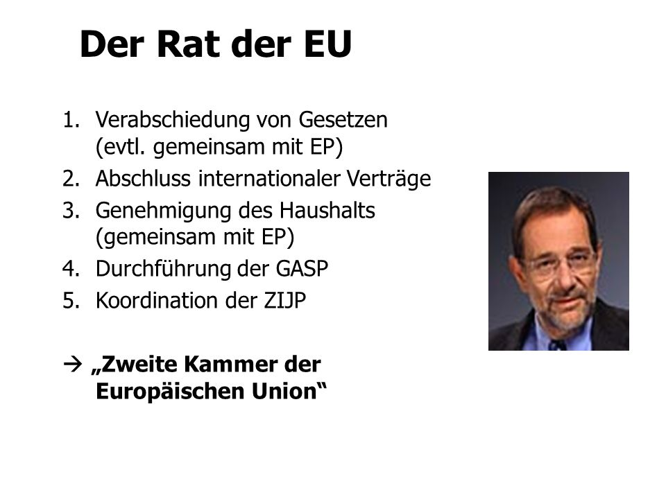 Europarat Ministerrat Europäischer Rat Rat der Europäischen Union Je ein Minister pro MS Verschiedene Zusammensetzungen Sitz: Brüssel (& Luxemburg) Vertretung der Mitgliedstaaten Rotierende Präsidentschaft Der Rat der EU 1.Verabschiedung von Gesetzen (evtl.