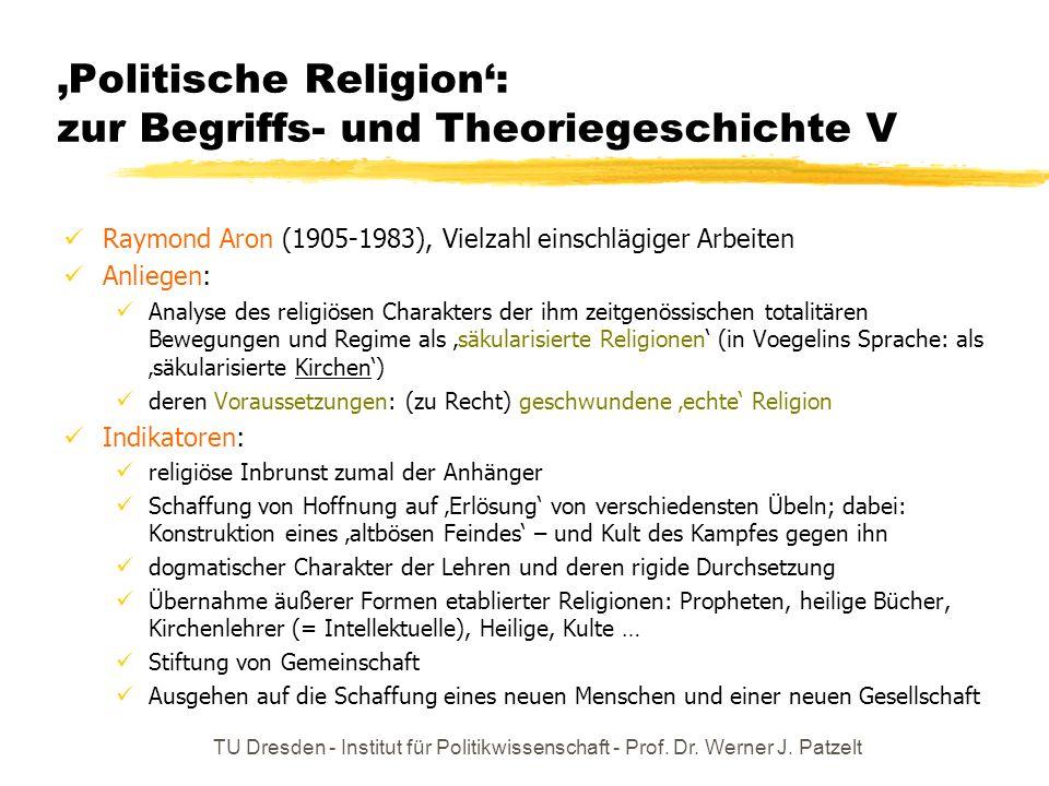 TU Dresden - Institut für Politikwissenschaft - Prof. Dr. Werner J. Patzelt Politische Religion: zur Begriffs- und Theoriegeschichte V Raymond Aron (1