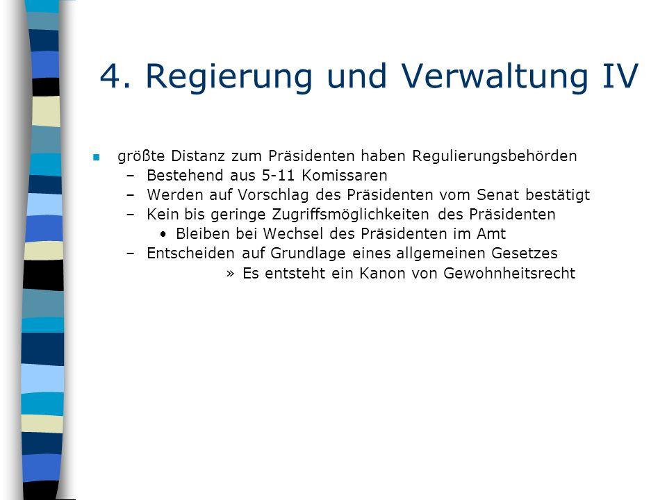 4. Regierung und Verwaltung IV n größte Distanz zum Präsidenten haben Regulierungsbehörden –Bestehend aus 5-11 Komissaren –Werden auf Vorschlag des Pr
