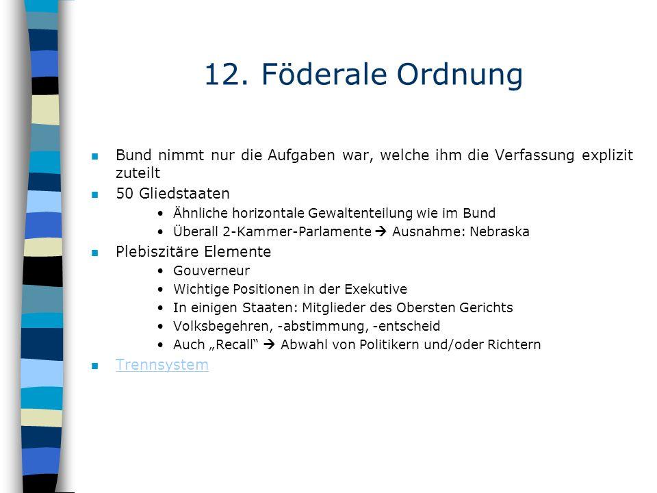 12. Föderale Ordnung n Bund nimmt nur die Aufgaben war, welche ihm die Verfassung explizit zuteilt n 50 Gliedstaaten Ähnliche horizontale Gewaltenteil