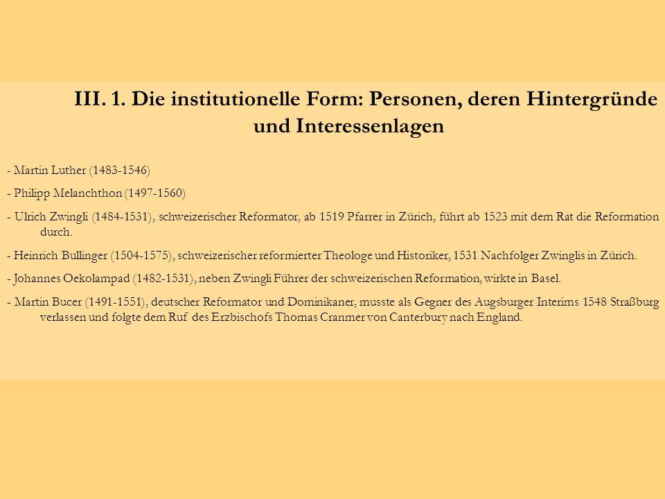 III. 1. Die institutionelle Form: Personen, deren Hintergründe und Interessenlagen - Martin Luther (1483-1546) - Philipp Melanchthon (1497-1560) - Ulr