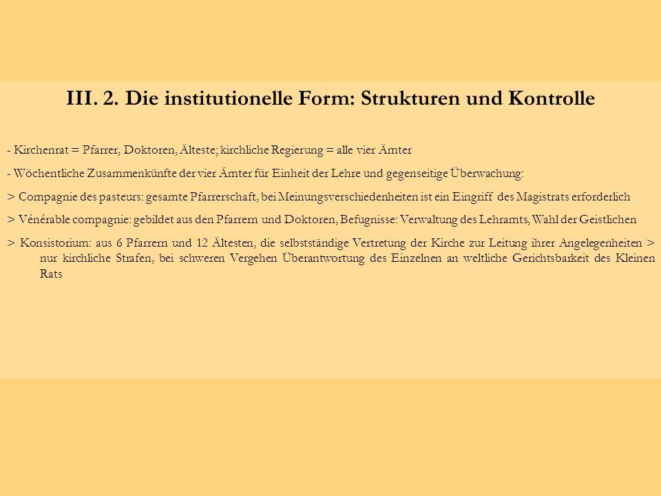III. 2. Die institutionelle Form: Strukturen und Kontrolle - Kirchenrat = Pfarrer, Doktoren, Älteste; kirchliche Regierung = alle vier Ämter - Wöchent