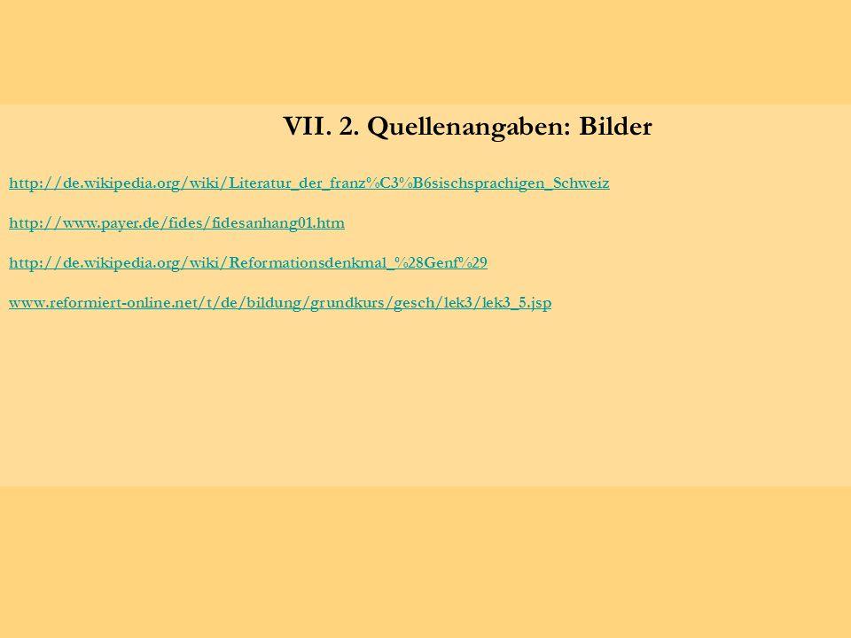 VII. 2. Quellenangaben: Bilder http://de.wikipedia.org/wiki/Literatur_der_franz%C3%B6sischsprachigen_Schweiz http://www.payer.de/fides/fidesanhang01.h