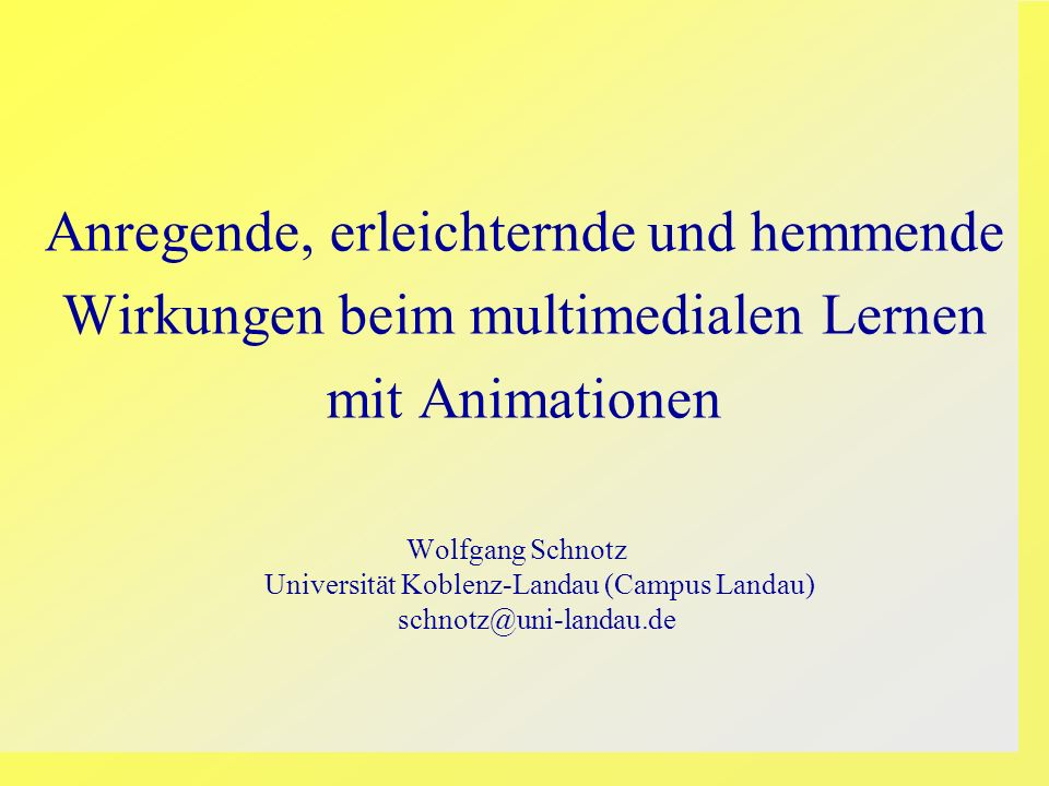 Anregende, erleichternde und hemmende Wirkungen beim multimedialen Lernen mit Animationen Wolfgang Schnotz Universität Koblenz-Landau (Campus Landau)