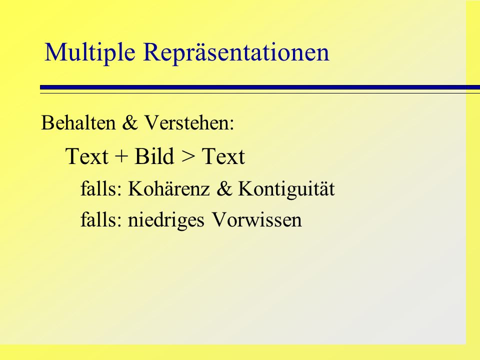 Multiple Repräsentationen Behalten & Verstehen: Text + Bild > Text falls: Kohärenz & Kontiguität falls: niedriges Vorwissen