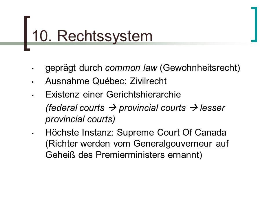 10. Rechtssystem geprägt durch common law (Gewohnheitsrecht) Ausnahme Québec: Zivilrecht Existenz einer Gerichtshierarchie (federal courts provincial