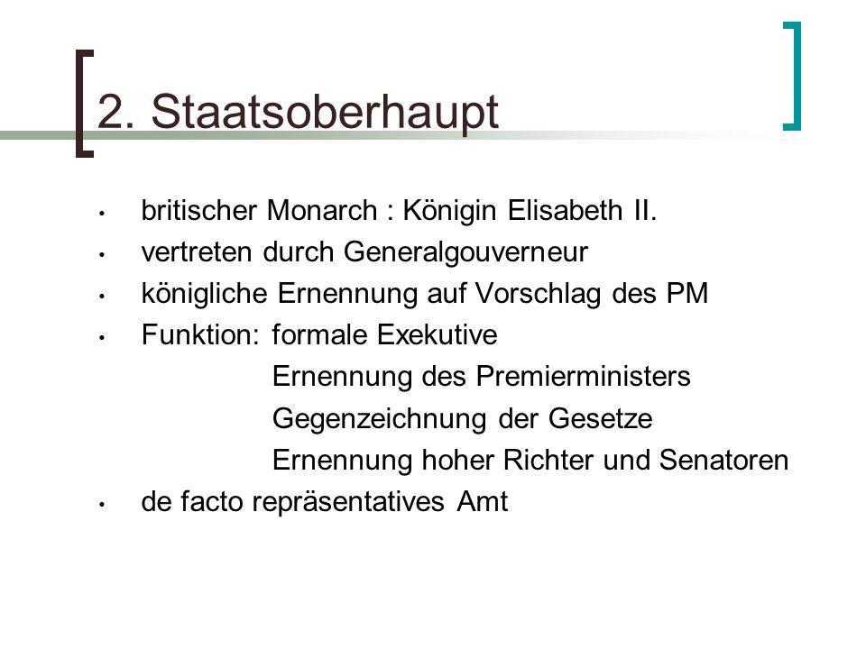 2. Staatsoberhaupt britischer Monarch : Königin Elisabeth II. vertreten durch Generalgouverneur königliche Ernennung auf Vorschlag des PM Funktion:for
