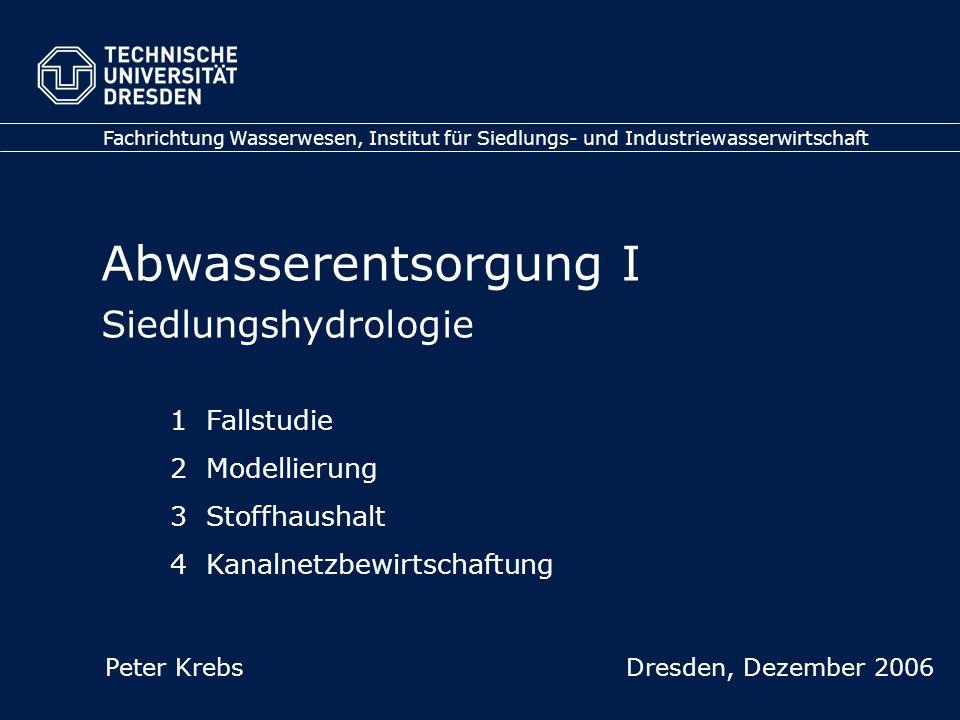 Abwasserentsorgung I Siedlungshydrologie Fachrichtung Wasserwesen, Institut für Siedlungs- und Industriewasserwirtschaft Peter Krebs Dresden, Dezember