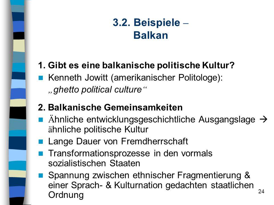 24 3.2. Beispiele – Balkan 1. Gibt es eine balkanische politische Kultur? Kenneth Jowitt (amerikanischer Politologe): ghetto political culture 2. Balk