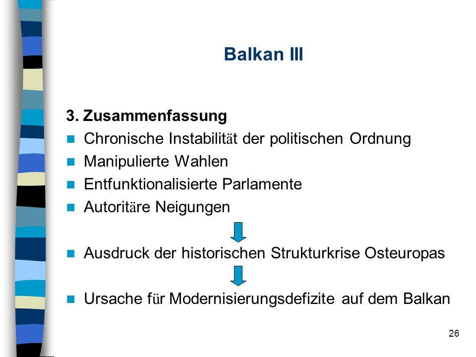 26 Balkan III 3. Zusammenfassung Chronische Instabilit ä t der politischen Ordnung Manipulierte Wahlen Entfunktionalisierte Parlamente Autorit ä re Ne