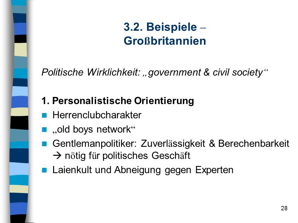 28 3.2. Beispiele – Gro ß britannien Politische Wirklichkeit: government & civil society 1. Personalistische Orientierung Herrenclubcharakter old boys
