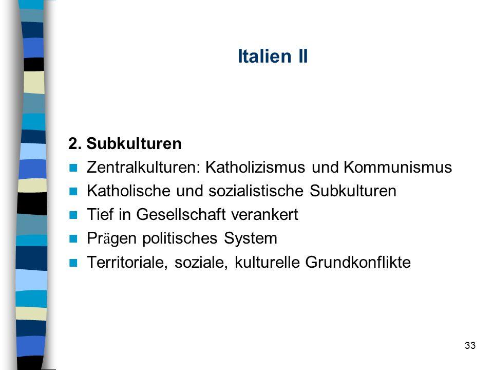 33 Italien II 2. Subkulturen Zentralkulturen: Katholizismus und Kommunismus Katholische und sozialistische Subkulturen Tief in Gesellschaft verankert