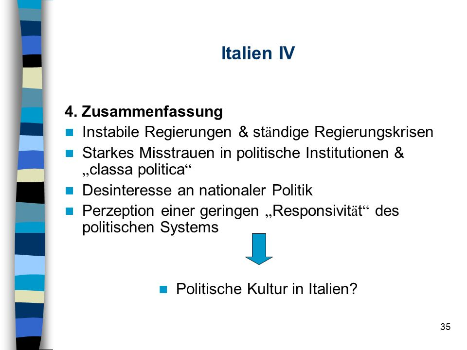 35 Italien IV 4. Zusammenfassung Instabile Regierungen & st ä ndige Regierungskrisen Starkes Misstrauen in politische Institutionen & classa politica