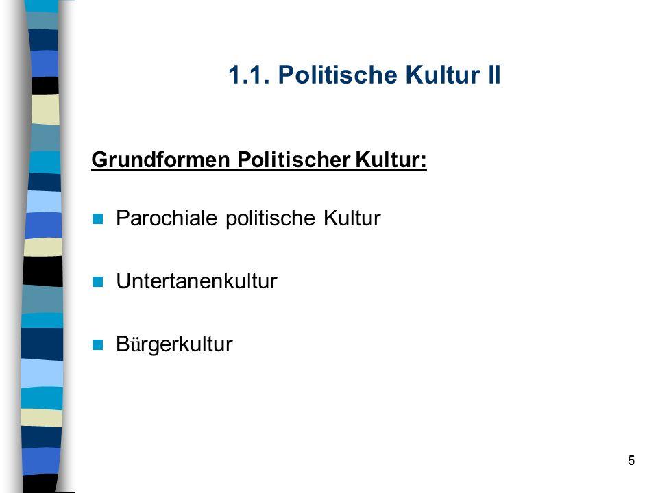 5 1.1. Politische Kultur II Grundformen Politischer Kultur: Parochiale politische Kultur Untertanenkultur B ü rgerkultur