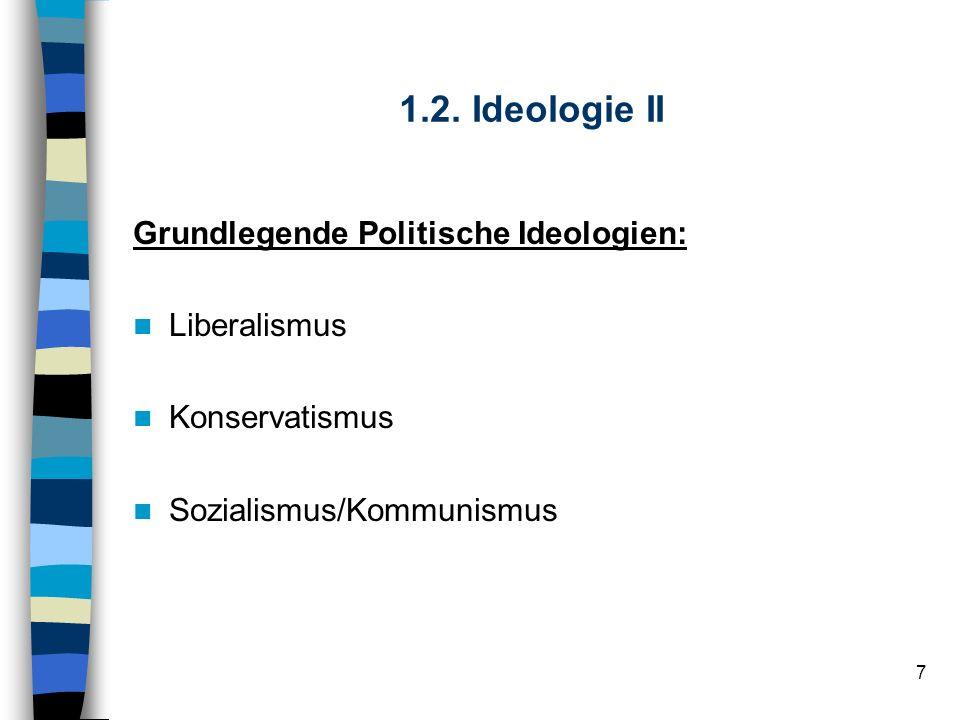 7 1.2. Ideologie II Grundlegende Politische Ideologien: Liberalismus Konservatismus Sozialismus/Kommunismus