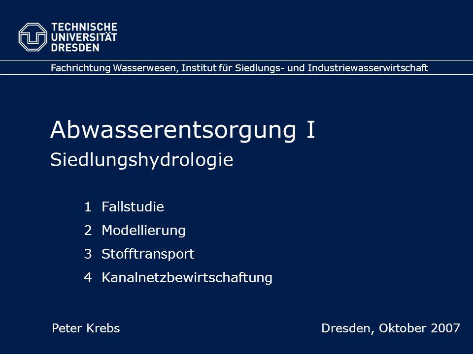 Abwasserentsorgung I Siedlungshydrologie Fachrichtung Wasserwesen, Institut für Siedlungs- und Industriewasserwirtschaft Peter Krebs Dresden, Oktober