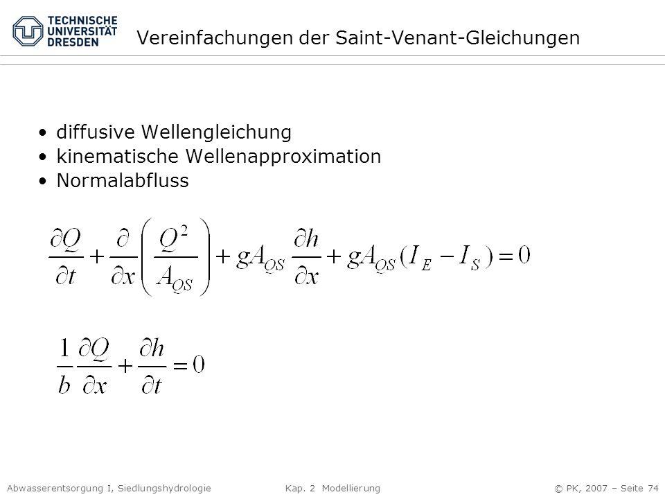 Abwasserentsorgung I, Siedlungshydrologie Kap. 2 Modellierung © PK, 2007 – Seite 74 Vereinfachungen der Saint-Venant-Gleichungen diffusive Wellengleic