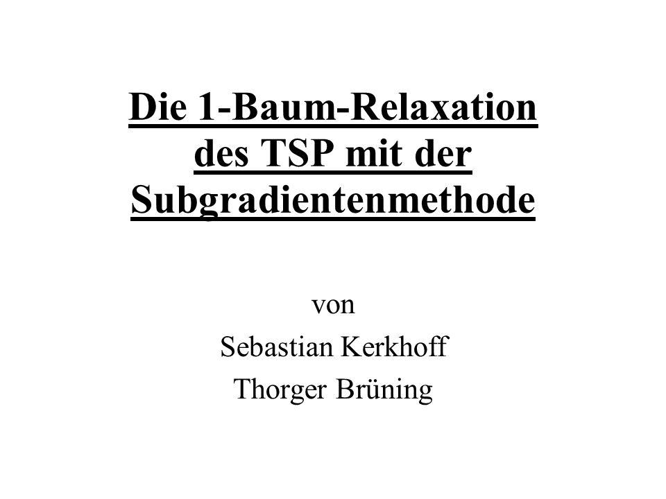 Die 1-Baum-Relaxation des TSP mit der Subgradientenmethode von Sebastian Kerkhoff Thorger Brüning
