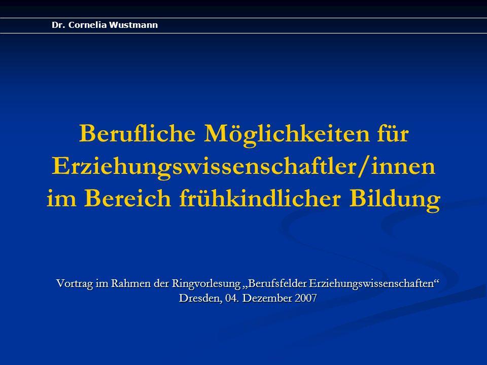 Dr. Cornelia Wustmann Berufliche Möglichkeiten für Erziehungswissenschaftler/innen im Bereich frühkindlicher Bildung Vortrag im Rahmen der Ringvorlesu