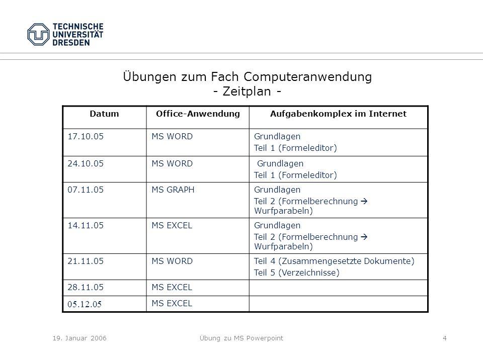 19. Januar 2006Übung zu MS Powerpoint4 Übungen zum Fach Computeranwendung - Zeitplan - DatumOffice-AnwendungAufgabenkomplex im Internet 17.10.05MS WOR