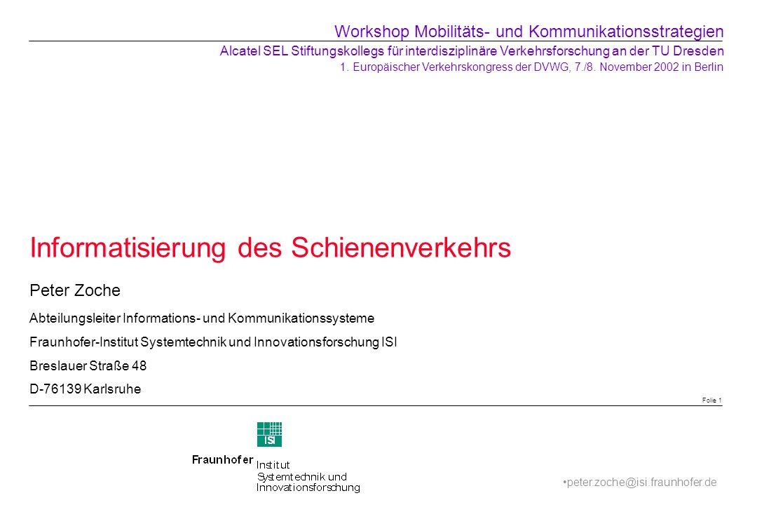 Informatisierung des Schienenverkehrs Peter Zoche Abteilungsleiter Informations- und Kommunikationssysteme Fraunhofer-Institut Systemtechnik und Innov