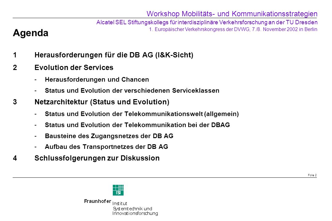 Agenda 1Herausforderungen für die DB AG (I&K-Sicht) 2Evolution der Services 3Netzarchitektur (Status und Evolution) Folie 3 Workshop Mobilitäts- und Kommunikationsstrategien Alcatel SEL Stiftungskollegs für interdisziplinäre Verkehrsforschung an der TU Dresden 1.
