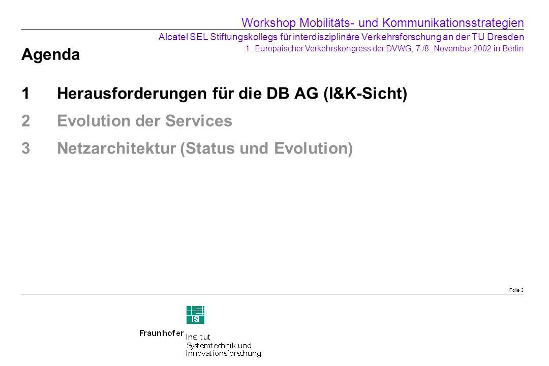 Agenda 1Herausforderungen für die DB AG (I&K-Sicht) 2Evolution der Services 3Netzarchitektur (Status und Evolution) Folie 3 Workshop Mobilitäts- und K
