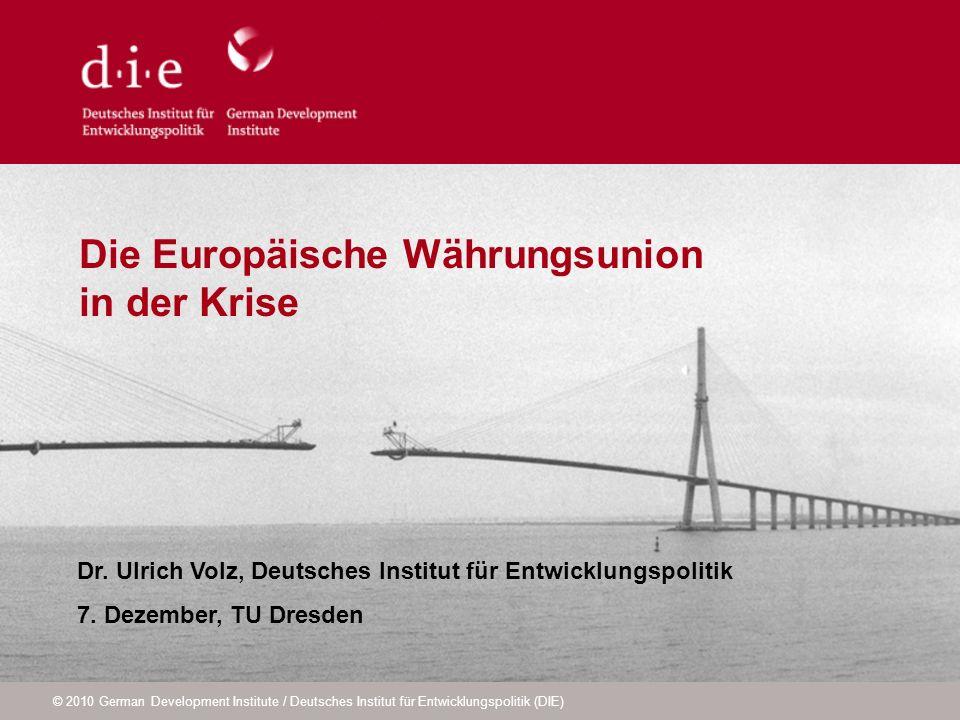 © 2010 German Development Institute / Deutsches Institut für Entwicklungspolitik (DIE) Die Europäische Währungsunion in der Krise Dr. Ulrich Volz, Deu