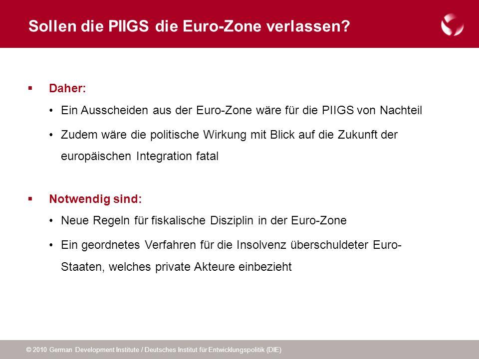 © 2010 German Development Institute / Deutsches Institut für Entwicklungspolitik (DIE) Sollen die PIIGS die Euro-Zone verlassen? Daher: Ein Ausscheide