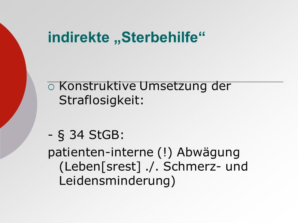 indirekte Sterbehilfe Konstruktive Umsetzung der Straflosigkeit: - § 34 StGB: patienten-interne (!) Abwägung (Leben[srest]./. Schmerz- und Leidensmind