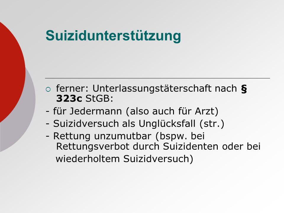 Suizidunterstützung ferner: Unterlassungstäterschaft nach § 323c StGB: - für Jedermann (also auch für Arzt) - Suizidversuch als Unglücksfall (str.) -