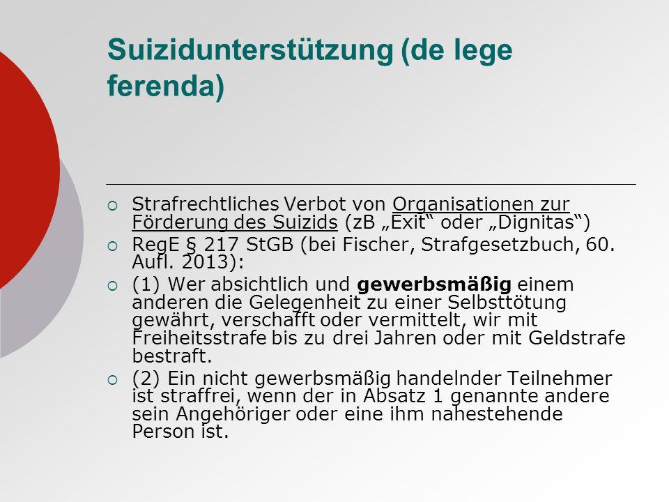 Suizidunterstützung (de lege ferenda) Strafrechtliches Verbot von Organisationen zur Förderung des Suizids (zB Exit oder Dignitas) RegE § 217 StGB (bei Fischer, Strafgesetzbuch, 60.