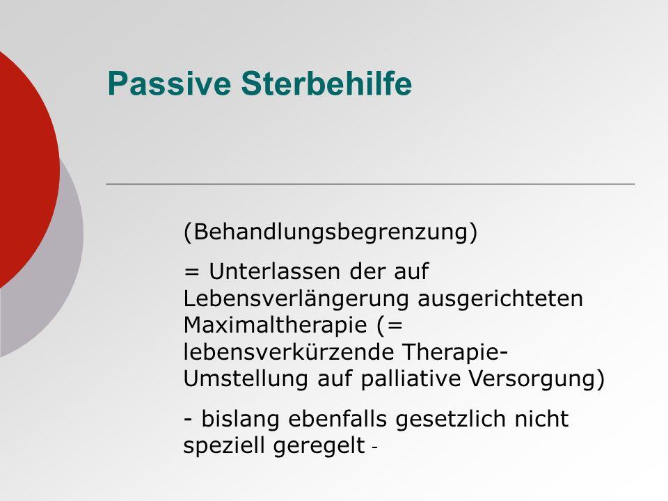 Passive Sterbehilfe (Behandlungsbegrenzung) = Unterlassen der auf Lebensverlängerung ausgerichteten Maximaltherapie (= lebensverkürzende Therapie- Ums