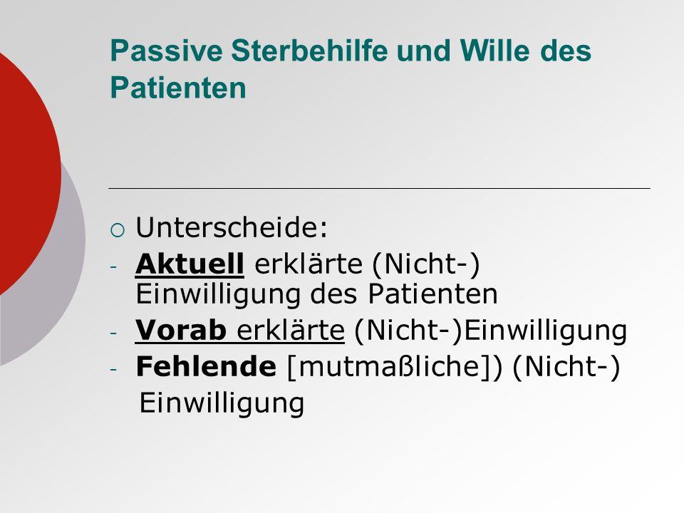 Passive Sterbehilfe und Wille des Patienten Unterscheide: - Aktuell erklärte (Nicht-) Einwilligung des Patienten - Vorab erklärte (Nicht-)Einwilligung - Fehlende [mutmaßliche]) (Nicht-) Einwilligung