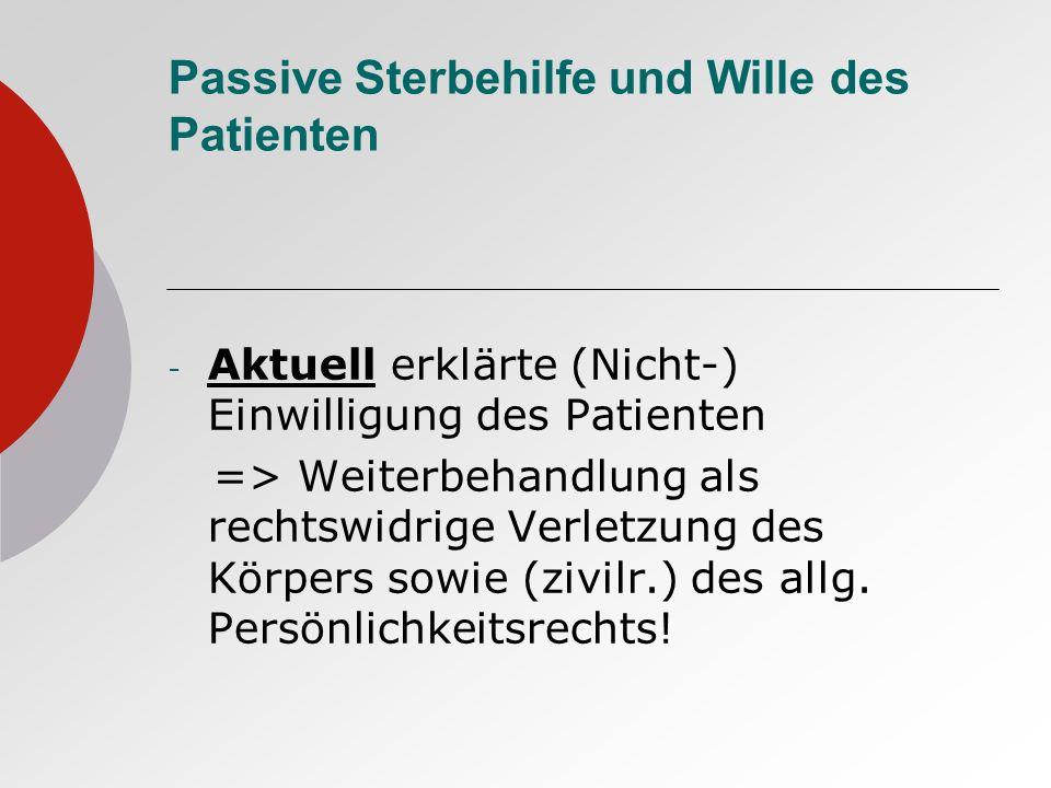 Passive Sterbehilfe und Wille des Patienten - Aktuell erklärte (Nicht-) Einwilligung des Patienten => Weiterbehandlung als rechtswidrige Verletzung des Körpers sowie (zivilr.) des allg.