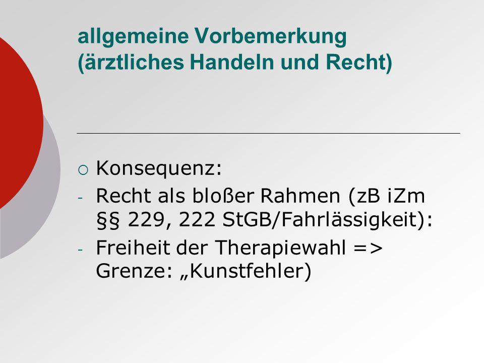 allgemeine Vorbemerkung (ärztliches Handeln und Recht) Konsequenz: - Recht als bloßer Rahmen (zB iZm §§ 229, 222 StGB/Fahrlässigkeit): - Freiheit der