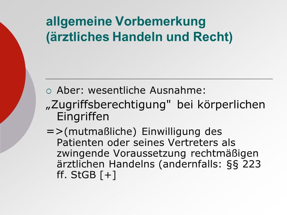 allgemeine Vorbemerkung (ärztliches Handeln und Recht) Aber: wesentliche Ausnahme: Zugriffsberechtigung bei körperlichen Eingriffen => (mutmaßliche) Einwilligung des Patienten oder seines Vertreters als zwingende Voraussetzung rechtmäßigen ärztlichen Handelns (andernfalls: §§ 223 ff.