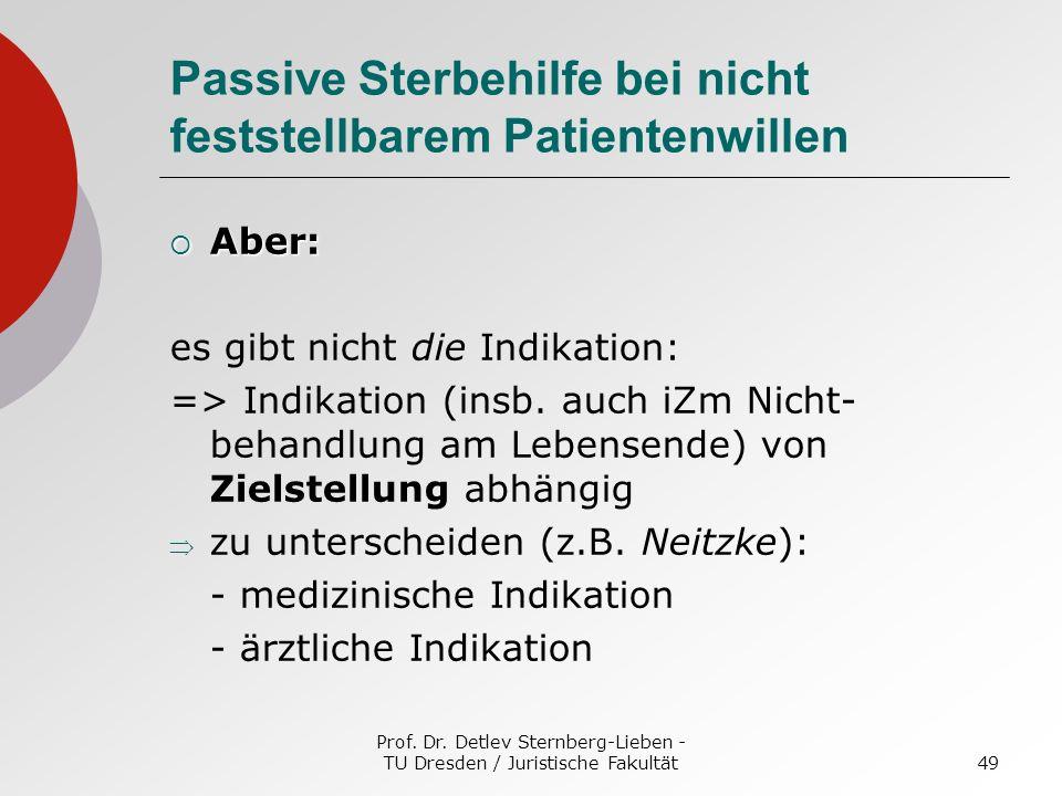 Prof. Dr. Detlev Sternberg-Lieben - TU Dresden / Juristische Fakultät49 Passive Sterbehilfe bei nicht feststellbarem Patientenwillen Aber: Aber: es gi