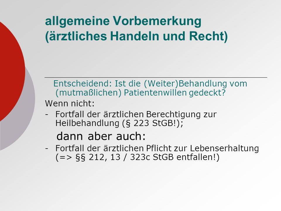 allgemeine Vorbemerkung (ärztliches Handeln und Recht) Entscheidend: Ist die (Weiter)Behandlung vom (mutmaßlichen) Patientenwillen gedeckt.