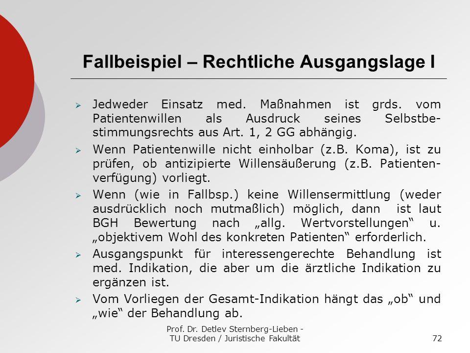 Prof. Dr. Detlev Sternberg-Lieben - TU Dresden / Juristische Fakultät72 Fallbeispiel – Rechtliche Ausgangslage I Jedweder Einsatz med. Maßnahmen ist g