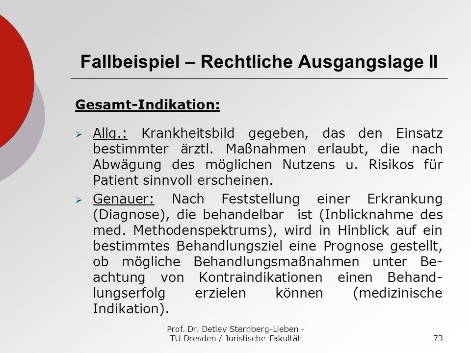 Prof. Dr. Detlev Sternberg-Lieben - TU Dresden / Juristische Fakultät73 Fallbeispiel – Rechtliche Ausgangslage II Gesamt-Indikation: Allg.: Krankheits