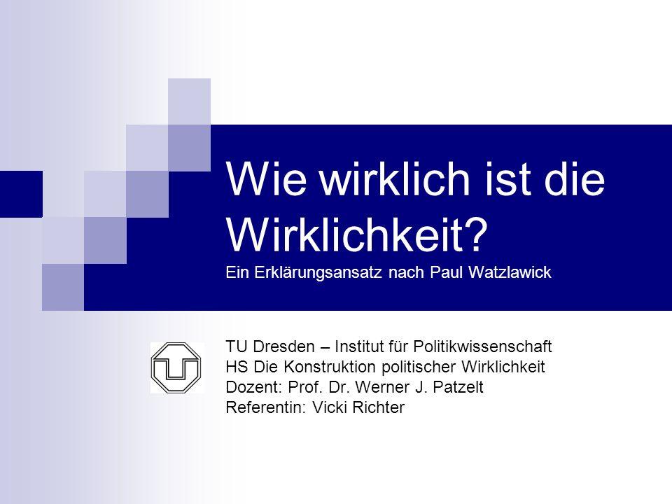 Wie wirklich ist die Wirklichkeit? Ein Erklärungsansatz nach Paul Watzlawick TU Dresden – Institut für Politikwissenschaft HS Die Konstruktion politis