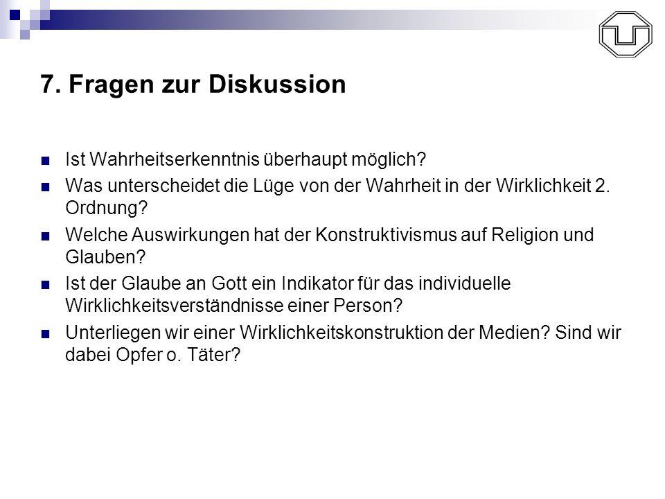 7. Fragen zur Diskussion Ist Wahrheitserkenntnis überhaupt möglich? Was unterscheidet die Lüge von der Wahrheit in der Wirklichkeit 2. Ordnung? Welche