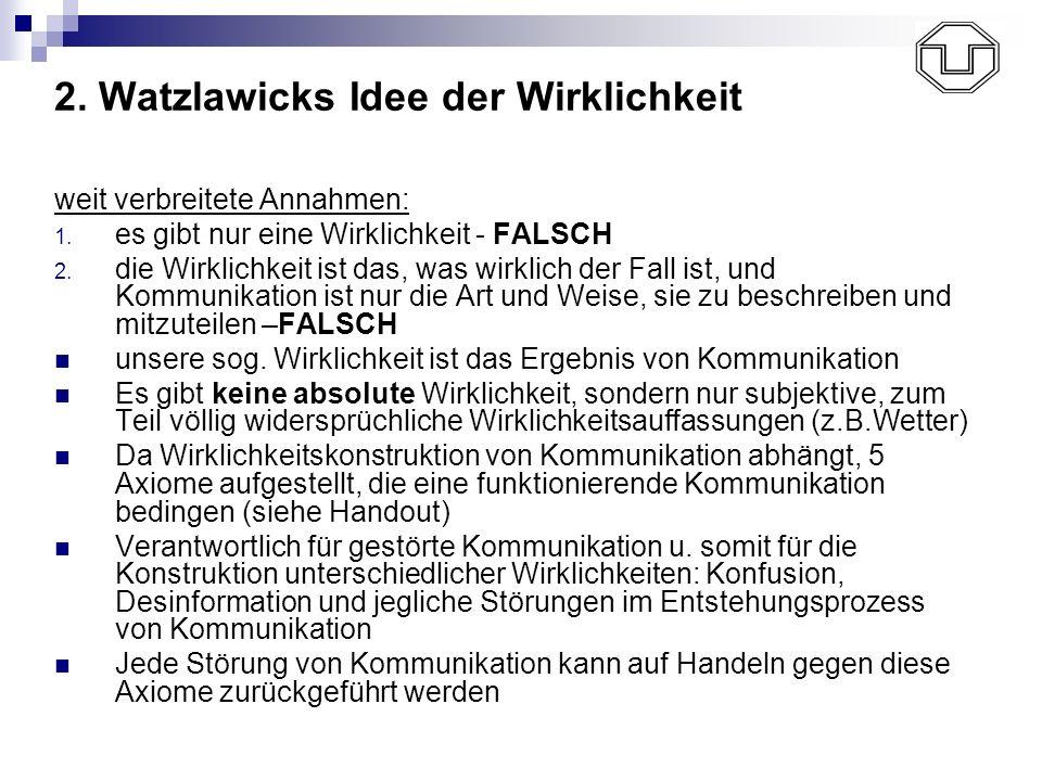 2. Watzlawicks Idee der Wirklichkeit weit verbreitete Annahmen: 1. es gibt nur eine Wirklichkeit - FALSCH 2. die Wirklichkeit ist das, was wirklich de