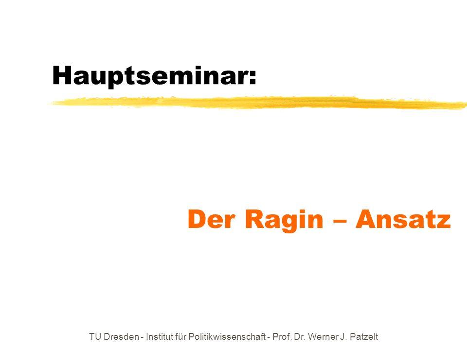 TU Dresden - Institut für Politikwissenschaft - Prof. Dr. Werner J. Patzelt Hauptseminar: Der Ragin – Ansatz