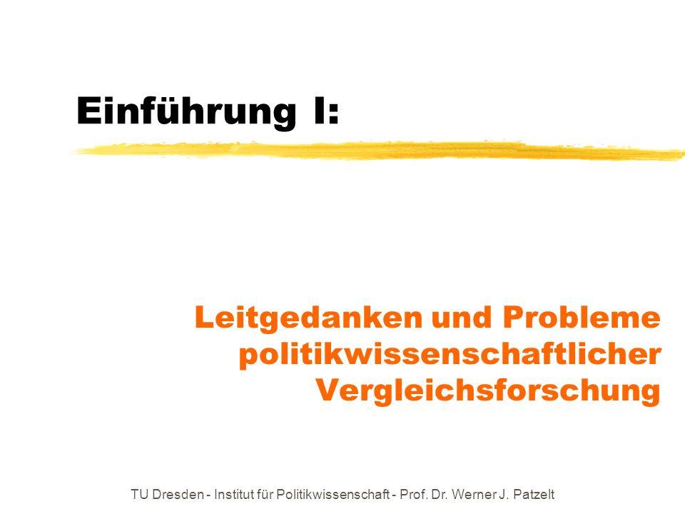 TU Dresden - Institut für Politikwissenschaft - Prof. Dr. Werner J. Patzelt Einführung I: Leitgedanken und Probleme politikwissenschaftlicher Vergleic