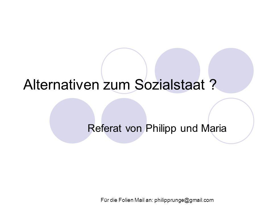 Alternativen zum Sozialstaat ? Referat von Philipp und Maria Für die Folien Mail an: philipprunge@gmail.com