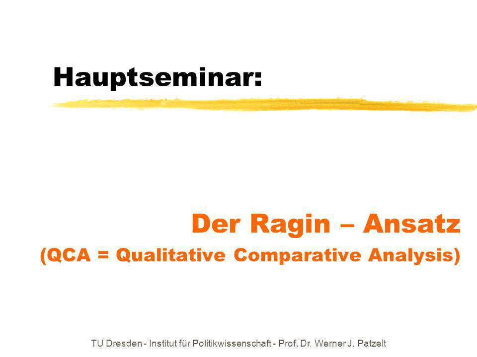 TU Dresden - Institut für Politikwissenschaft - Prof. Dr. Werner J. Patzelt Hauptseminar: Der Ragin – Ansatz (QCA = Qualitative Comparative Analysis)