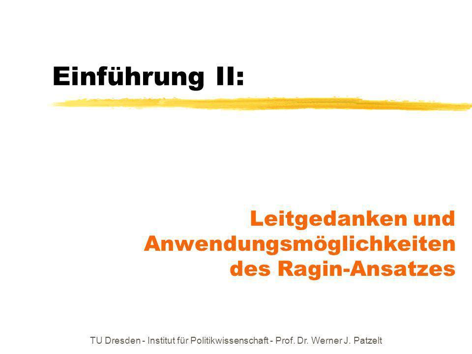 TU Dresden - Institut für Politikwissenschaft - Prof. Dr. Werner J. Patzelt Einführung II: Leitgedanken und Anwendungsmöglichkeiten des Ragin-Ansatzes